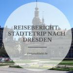 Reisebericht: Städtetrip nach Dresden